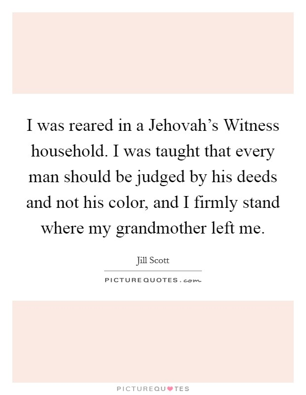 I was reared in a Jehovah's Witness household. I was taught that every man should be judged by his deeds and not his color, and I firmly stand where my grandmother left me Picture Quote #1
