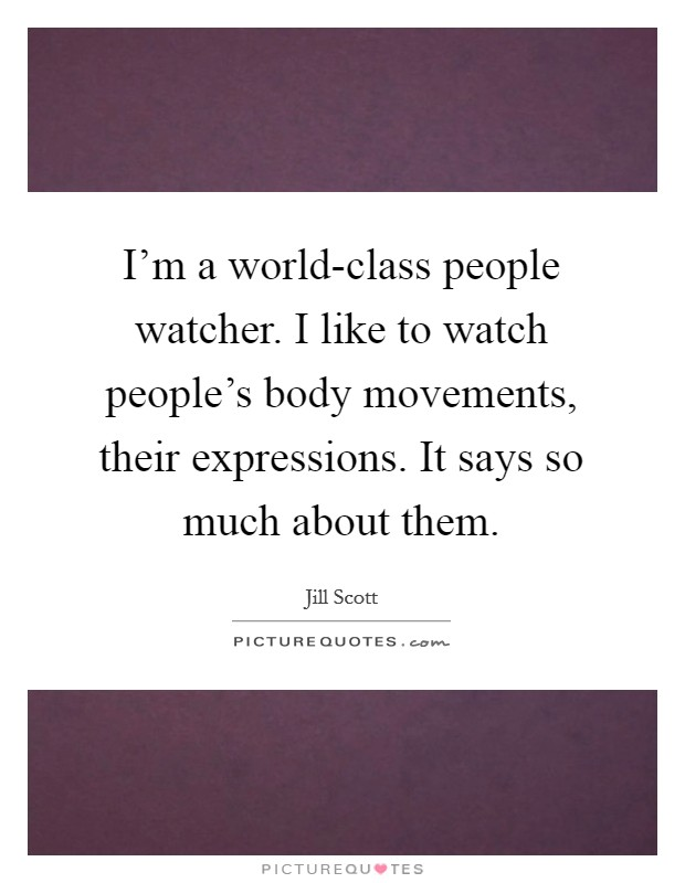 I'm a world-class people watcher. I like to watch people's body movements, their expressions. It says so much about them Picture Quote #1