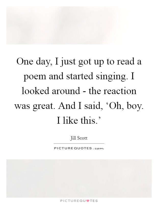 One day, I just got up to read a poem and started singing. I looked around - the reaction was great. And I said, 'Oh, boy. I like this.' Picture Quote #1