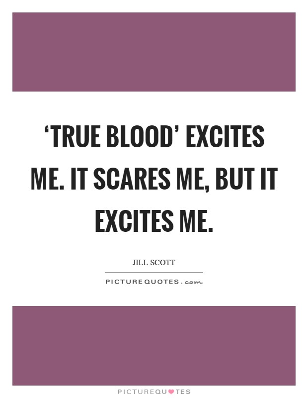 'True Blood' excites me. It scares me, but it excites me Picture Quote #1