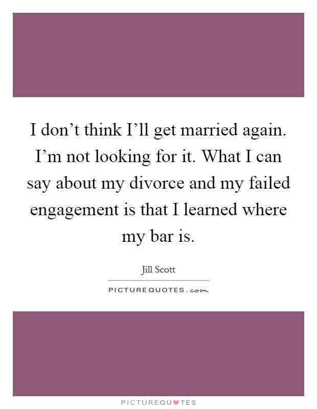 I don't think I'll get married again. I'm not looking for it. What I can say about my divorce and my failed engagement is that I learned where my bar is Picture Quote #1