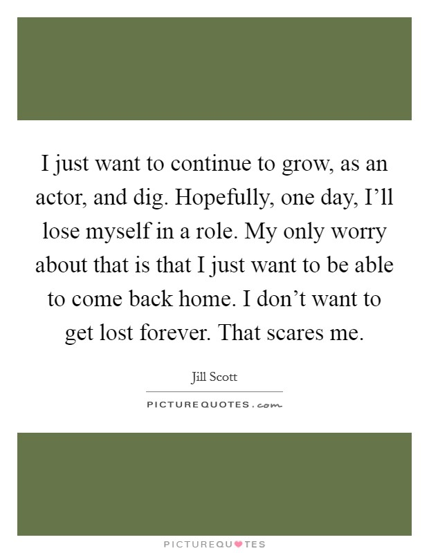 I just want to continue to grow, as an actor, and dig. Hopefully, one day, I'll lose myself in a role. My only worry about that is that I just want to be able to come back home. I don't want to get lost forever. That scares me Picture Quote #1