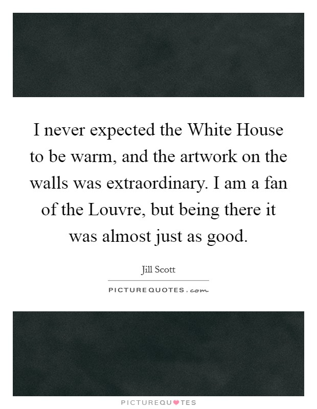 I never expected the White House to be warm, and the artwork on the walls was extraordinary. I am a fan of the Louvre, but being there it was almost just as good Picture Quote #1