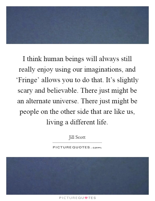 I think human beings will always still really enjoy using our imaginations, and 'Fringe' allows you to do that. It's slightly scary and believable. There just might be an alternate universe. There just might be people on the other side that are like us, living a different life Picture Quote #1