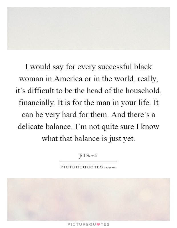I would say for every successful black woman in America or in the world, really, it's difficult to be the head of the household, financially. It is for the man in your life. It can be very hard for them. And there's a delicate balance. I'm not quite sure I know what that balance is just yet Picture Quote #1