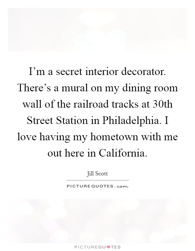 I'm a secret interior decorator. There's a mural on my dining room wall of the railroad tracks at 30th Street Station in Philadelphia. I love having my hometown with me out here in California Picture Quote #1