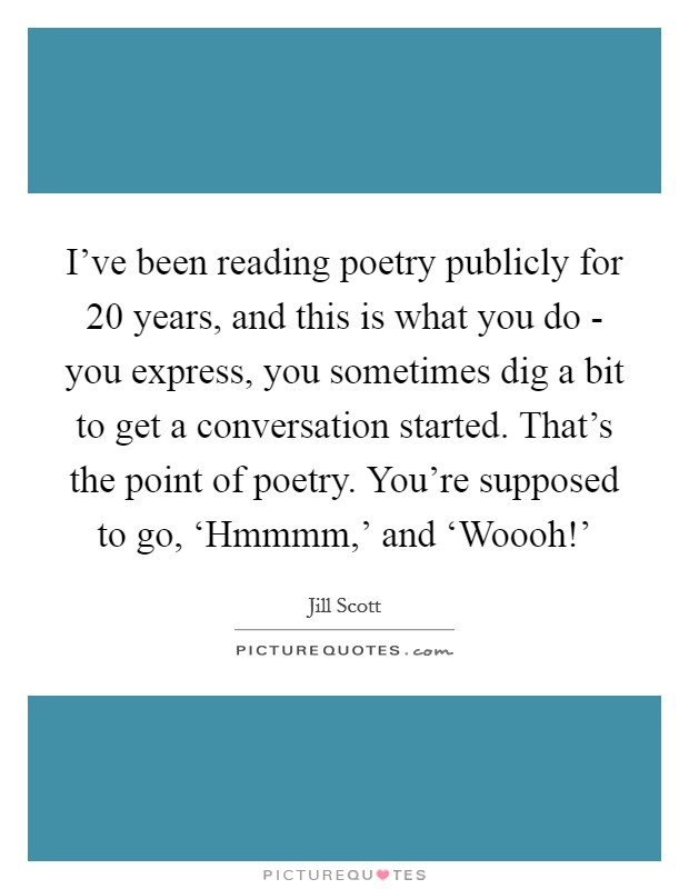 I've been reading poetry publicly for 20 years, and this is what you do - you express, you sometimes dig a bit to get a conversation started. That's the point of poetry. You're supposed to go, 'Hmmmm,' and 'Woooh!' Picture Quote #1