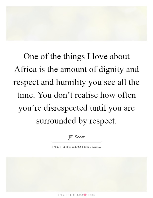 One of the things I love about Africa is the amount of dignity and respect and humility you see all the time. You don't realise how often you're disrespected until you are surrounded by respect Picture Quote #1