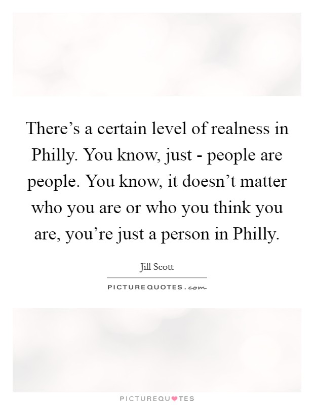 There's a certain level of realness in Philly. You know, just - people are people. You know, it doesn't matter who you are or who you think you are, you're just a person in Philly Picture Quote #1