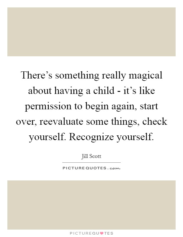 There's something really magical about having a child - it's like permission to begin again, start over, reevaluate some things, check yourself. Recognize yourself Picture Quote #1