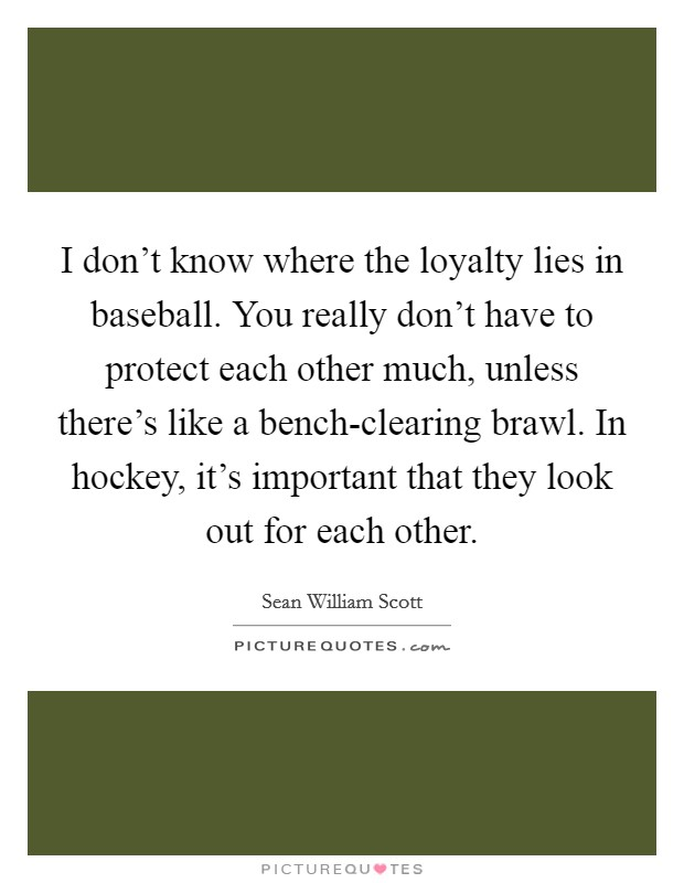 I don't know where the loyalty lies in baseball. You really don't have to protect each other much, unless there's like a bench-clearing brawl. In hockey, it's important that they look out for each other Picture Quote #1