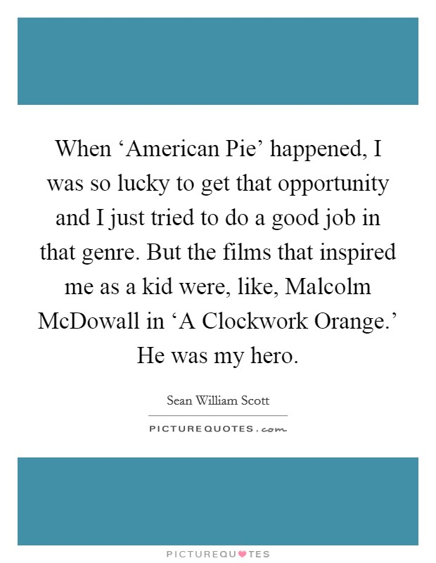 When 'American Pie' happened, I was so lucky to get that opportunity and I just tried to do a good job in that genre. But the films that inspired me as a kid were, like, Malcolm McDowall in 'A Clockwork Orange.' He was my hero Picture Quote #1