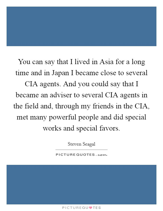 You can say that I lived in Asia for a long time and in Japan I became close to several CIA agents. And you could say that I became an adviser to several CIA agents in the field and, through my friends in the CIA, met many powerful people and did special works and special favors Picture Quote #1