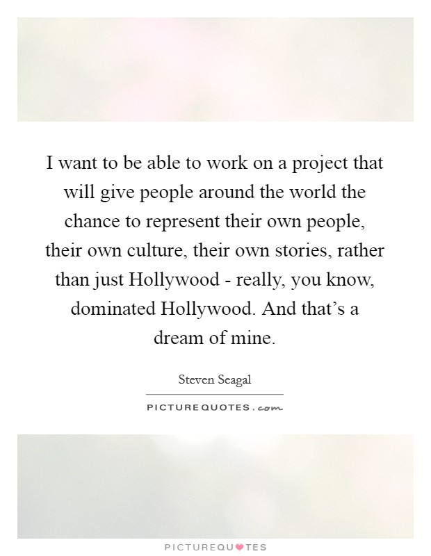 I want to be able to work on a project that will give people around the world the chance to represent their own people, their own culture, their own stories, rather than just Hollywood - really, you know, dominated Hollywood. And that's a dream of mine Picture Quote #1
