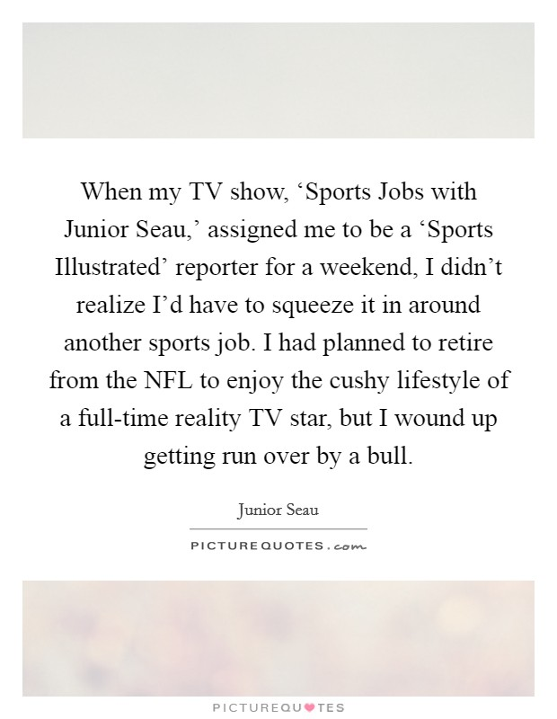 When my TV show, 'Sports Jobs with Junior Seau,' assigned me to be a 'Sports Illustrated' reporter for a weekend, I didn't realize I'd have to squeeze it in around another sports job. I had planned to retire from the NFL to enjoy the cushy lifestyle of a full-time reality TV star, but I wound up getting run over by a bull Picture Quote #1