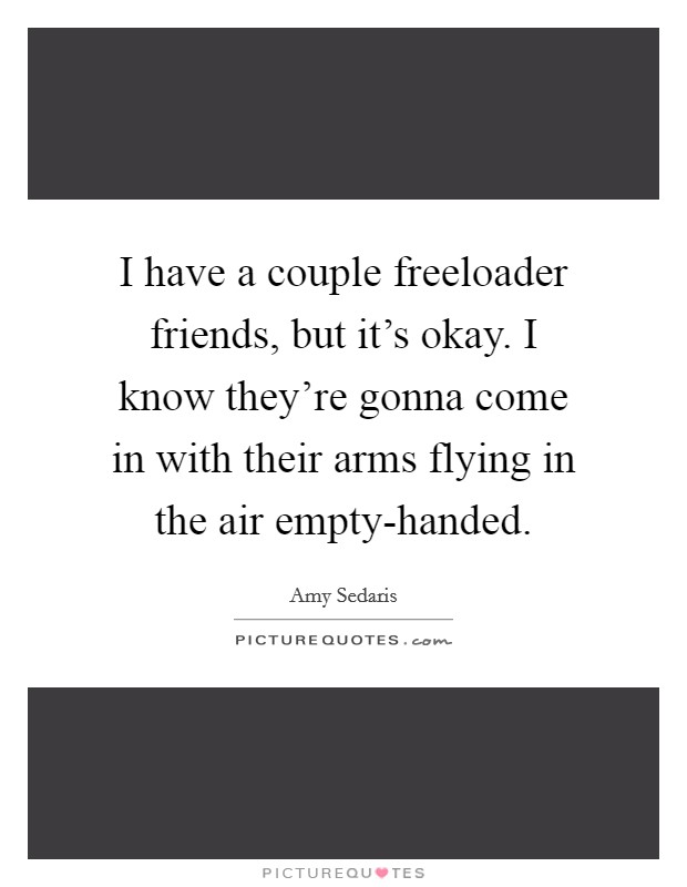 I have a couple freeloader friends, but it's okay. I know they're gonna come in with their arms flying in the air empty-handed Picture Quote #1