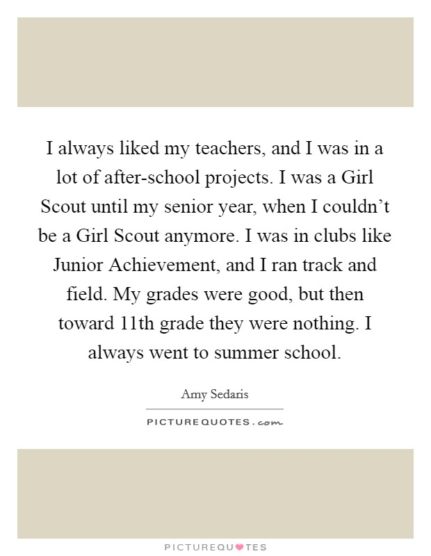 I always liked my teachers, and I was in a lot of after-school projects. I was a Girl Scout until my senior year, when I couldn't be a Girl Scout anymore. I was in clubs like Junior Achievement, and I ran track and field. My grades were good, but then toward 11th grade they were nothing. I always went to summer school Picture Quote #1