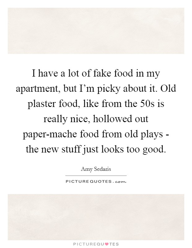 I have a lot of fake food in my apartment, but I'm picky about it. Old plaster food, like from the  50s is really nice, hollowed out paper-mache food from old plays - the new stuff just looks too good Picture Quote #1