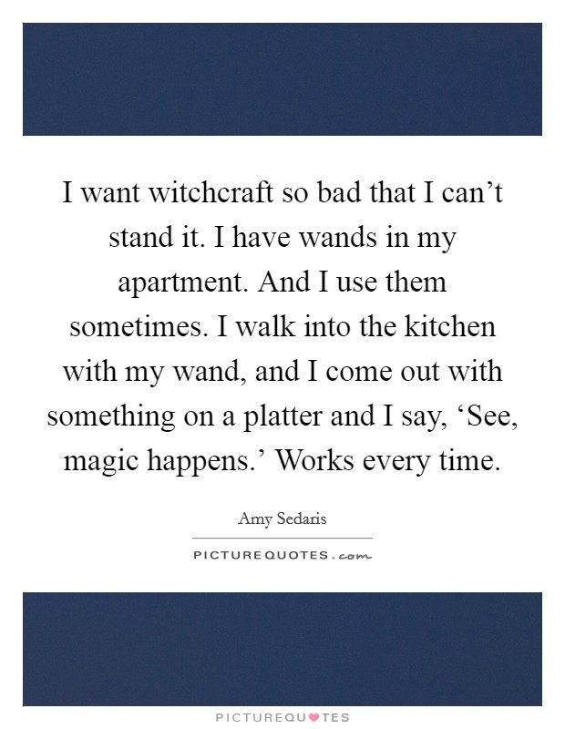 I want witchcraft so bad that I can't stand it. I have wands in my apartment. And I use them sometimes. I walk into the kitchen with my wand, and I come out with something on a platter and I say, 'See, magic happens.' Works every time Picture Quote #1