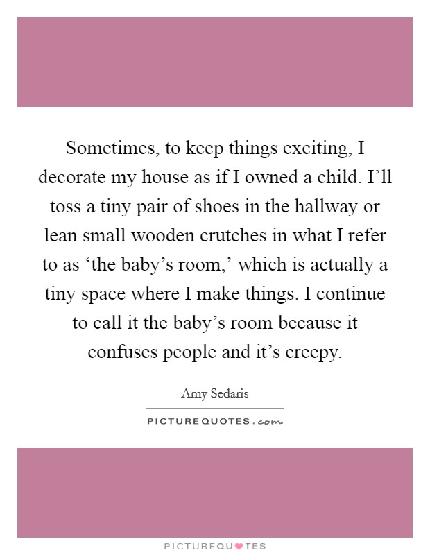 Sometimes, to keep things exciting, I decorate my house as if I owned a child. I'll toss a tiny pair of shoes in the hallway or lean small wooden crutches in what I refer to as 'the baby's room,' which is actually a tiny space where I make things. I continue to call it the baby's room because it confuses people and it's creepy Picture Quote #1