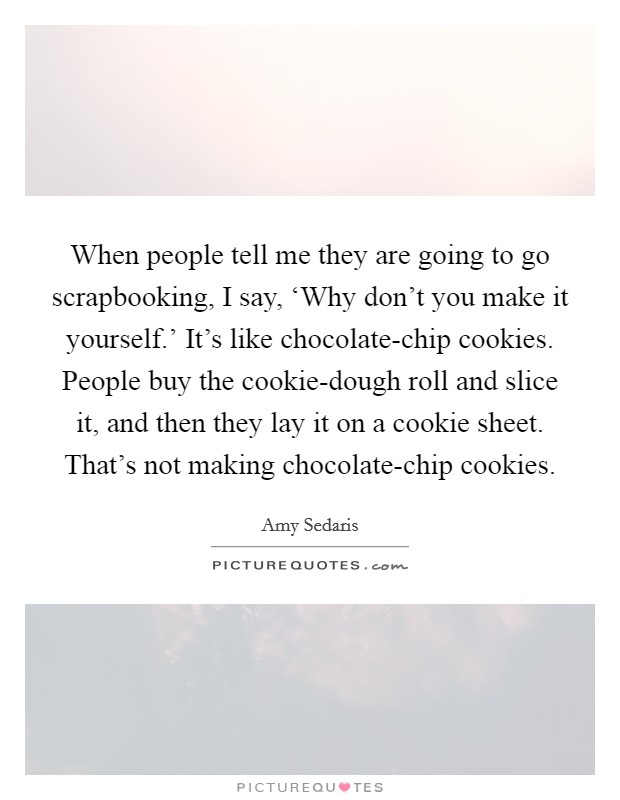 When people tell me they are going to go scrapbooking, I say, 'Why don't you make it yourself.' It's like chocolate-chip cookies. People buy the cookie-dough roll and slice it, and then they lay it on a cookie sheet. That's not making chocolate-chip cookies Picture Quote #1