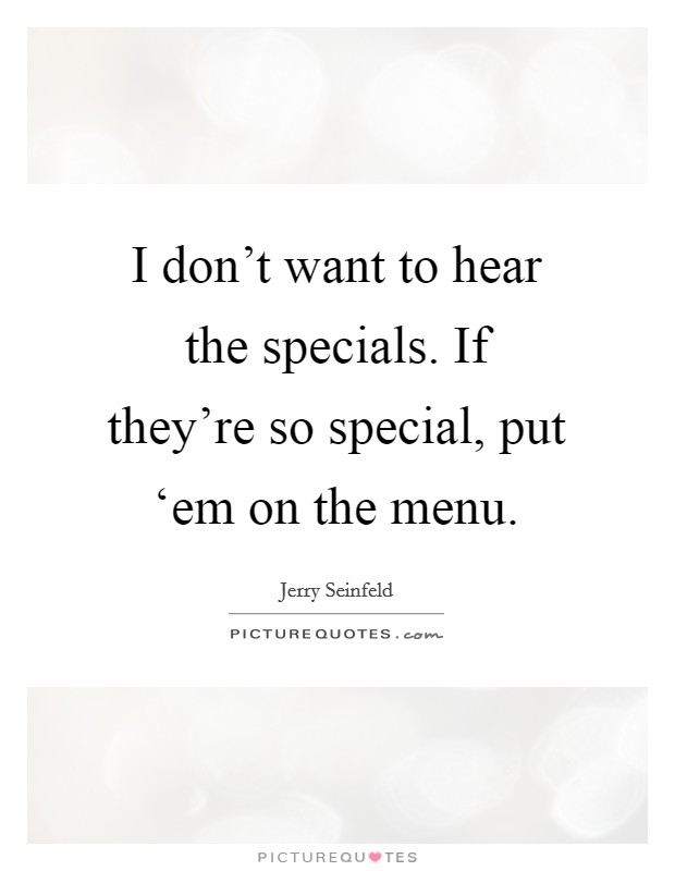I don't want to hear the specials. If they're so special, put 'em on the menu Picture Quote #1