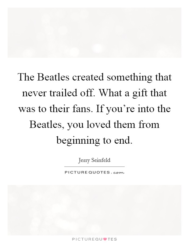 The Beatles created something that never trailed off. What a gift that was to their fans. If you're into the Beatles, you loved them from beginning to end Picture Quote #1