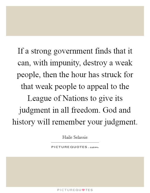 If a strong government finds that it can, with impunity, destroy a weak people, then the hour has struck for that weak people to appeal to the League of Nations to give its judgment in all freedom. God and history will remember your judgment Picture Quote #1