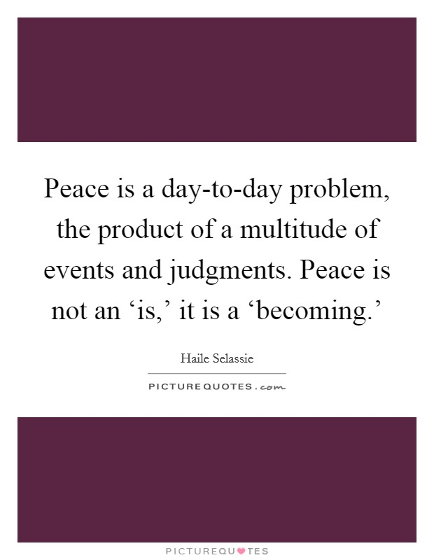 Peace is a day-to-day problem, the product of a multitude of events and judgments. Peace is not an 'is,' it is a 'becoming.' Picture Quote #1
