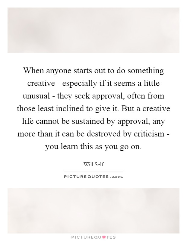 When anyone starts out to do something creative - especially if it seems a little unusual - they seek approval, often from those least inclined to give it. But a creative life cannot be sustained by approval, any more than it can be destroyed by criticism - you learn this as you go on Picture Quote #1