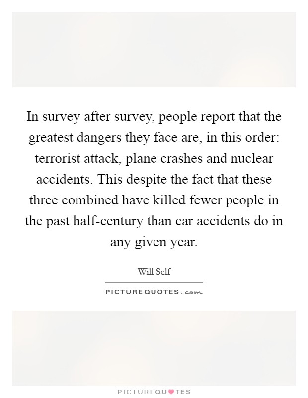 In survey after survey, people report that the greatest dangers they face are, in this order: terrorist attack, plane crashes and nuclear accidents. This despite the fact that these three combined have killed fewer people in the past half-century than car accidents do in any given year Picture Quote #1
