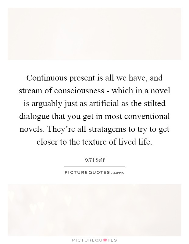 stream of consciousness novel Definition stream of consciousness is a narrative device that attempts to give the written equivalent of the character's thought processes, either in a loose interior monologue (see below), or in connection to his or her actions.