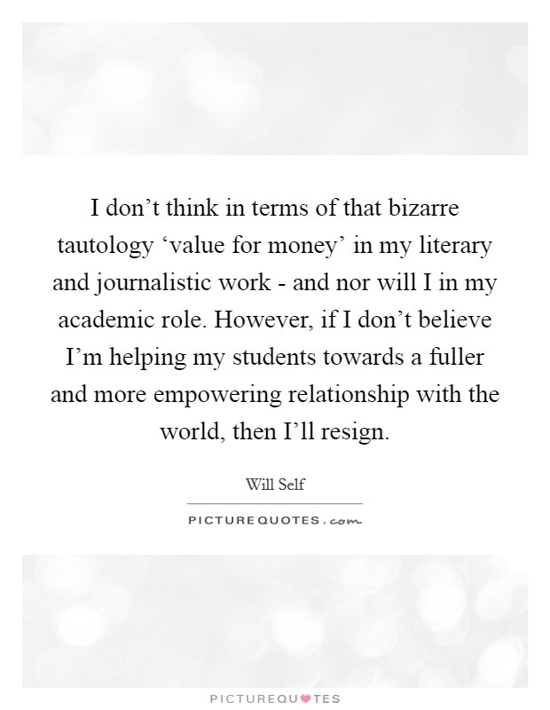 I don't think in terms of that bizarre tautology 'value for money' in my literary and journalistic work - and nor will I in my academic role. However, if I don't believe I'm helping my students towards a fuller and more empowering relationship with the world, then I'll resign Picture Quote #1
