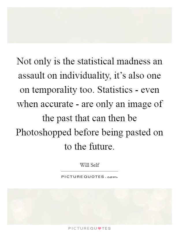 Not only is the statistical madness an assault on individuality, it's also one on temporality too. Statistics - even when accurate - are only an image of the past that can then be Photoshopped before being pasted on to the future Picture Quote #1