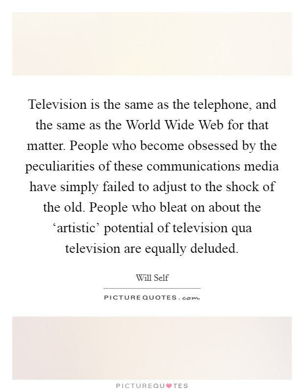 Television is the same as the telephone, and the same as the World Wide Web for that matter. People who become obsessed by the peculiarities of these communications media have simply failed to adjust to the shock of the old. People who bleat on about the 'artistic' potential of television qua television are equally deluded Picture Quote #1