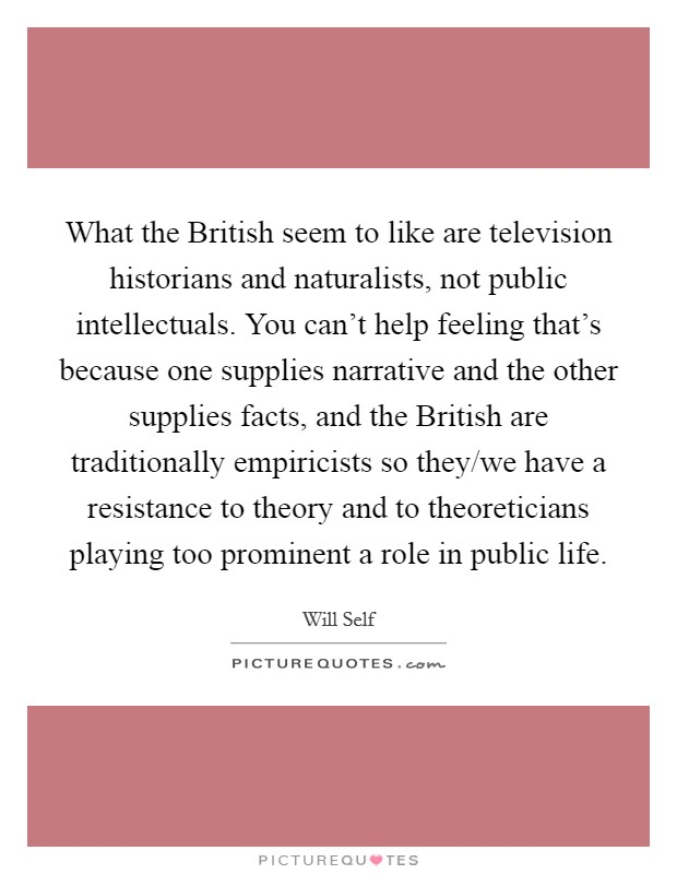 What the British seem to like are television historians and naturalists, not public intellectuals. You can't help feeling that's because one supplies narrative and the other supplies facts, and the British are traditionally empiricists so they/we have a resistance to theory and to theoreticians playing too prominent a role in public life Picture Quote #1