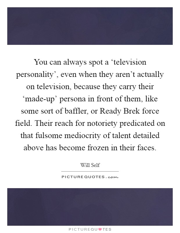 You can always spot a 'television personality', even when they aren't actually on television, because they carry their 'made-up' persona in front of them, like some sort of baffler, or Ready Brek force field. Their reach for notoriety predicated on that fulsome mediocrity of talent detailed above has become frozen in their faces Picture Quote #1