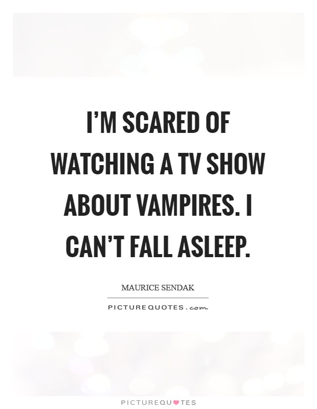 I'm scared of watching a TV show about vampires. I can't fall asleep Picture Quote #1