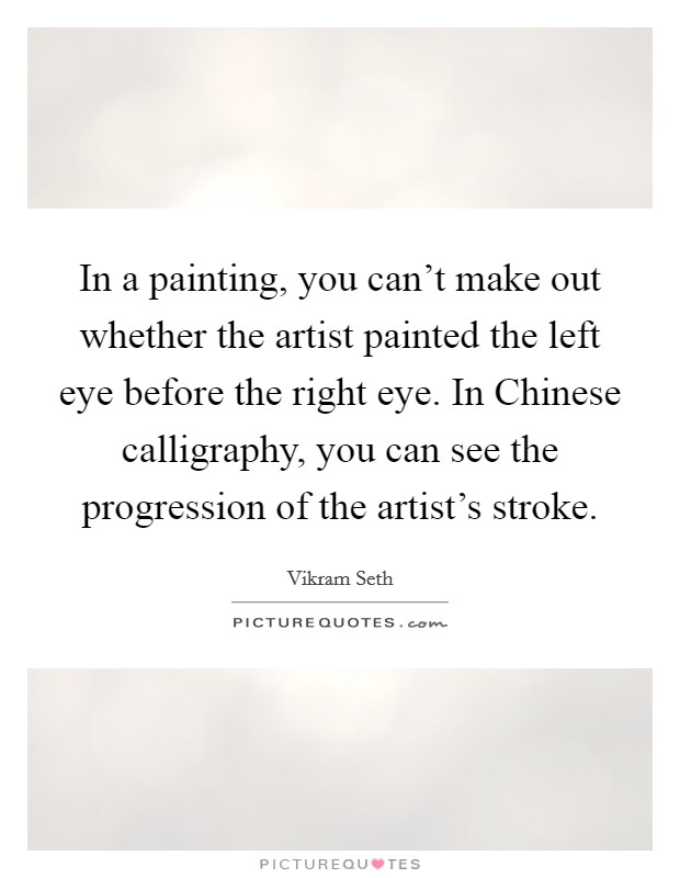 In a painting, you can't make out whether the artist painted the left eye before the right eye. In Chinese calligraphy, you can see the progression of the artist's stroke Picture Quote #1