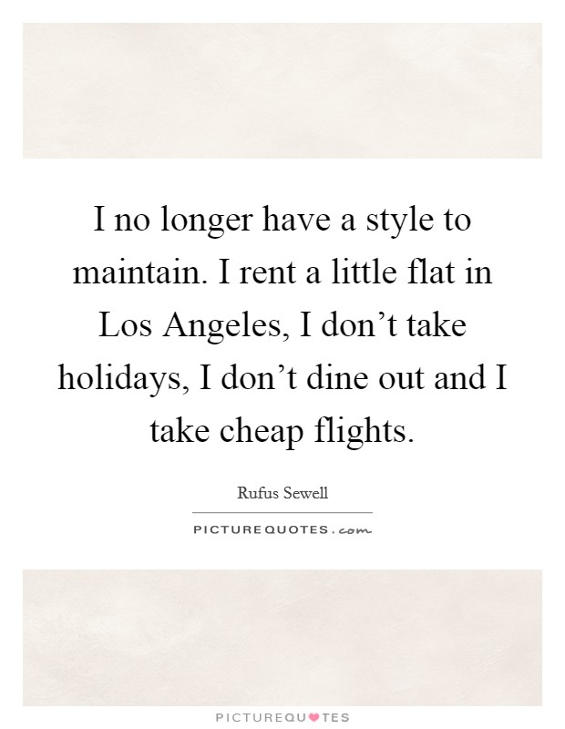 I no longer have a style to maintain. I rent a little flat in Los Angeles, I don't take holidays, I don't dine out and I take cheap flights Picture Quote #1