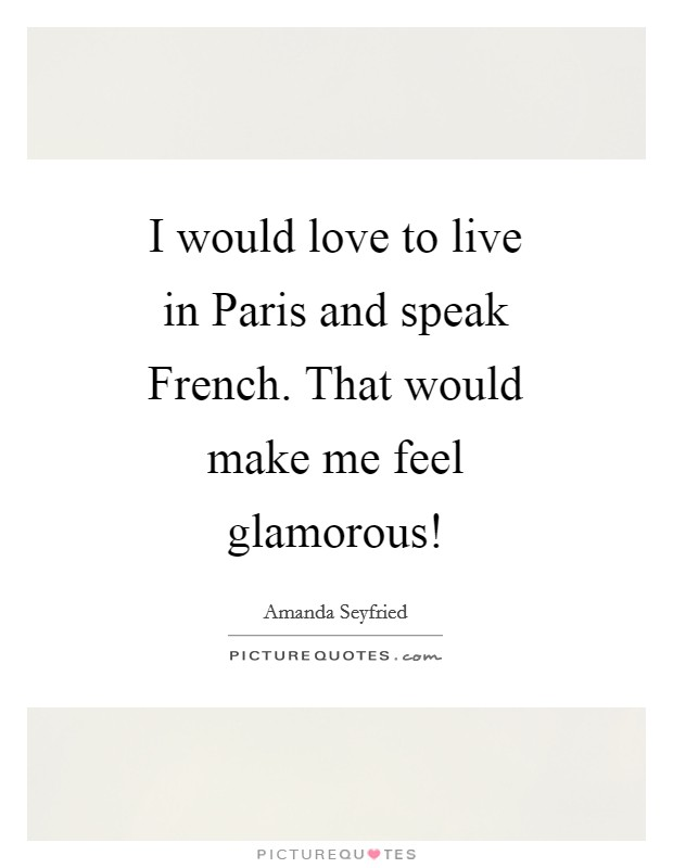 I would love to live in Paris and speak French. That would make me feel glamorous! Picture Quote #1