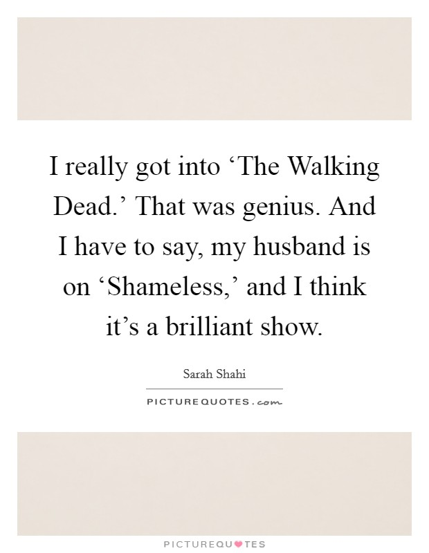 I really got into 'The Walking Dead.' That was genius. And I have to say, my husband is on 'Shameless,' and I think it's a brilliant show Picture Quote #1