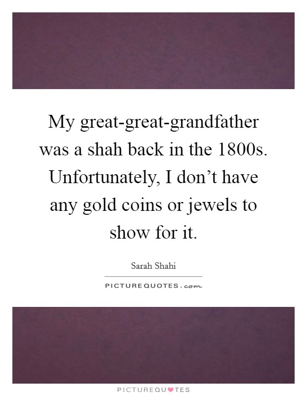 My great-great-grandfather was a shah back in the 1800s. Unfortunately, I don't have any gold coins or jewels to show for it Picture Quote #1