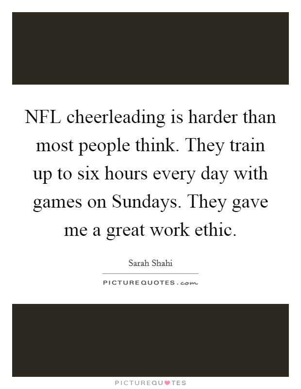 NFL cheerleading is harder than most people think. They train up to six hours every day with games on Sundays. They gave me a great work ethic Picture Quote #1