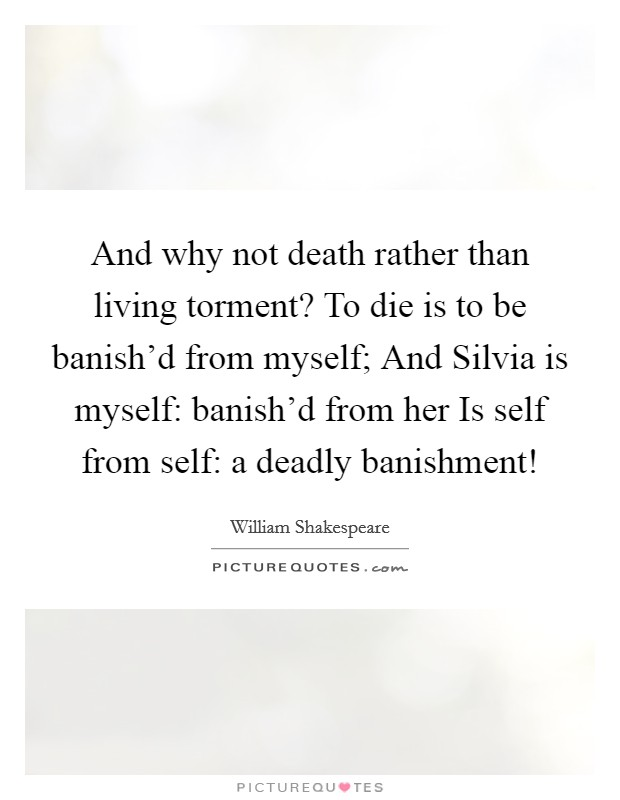 And why not death rather than living torment? To die is to be banish'd from myself; And Silvia is myself: banish'd from her Is self from self: a deadly banishment! Picture Quote #1