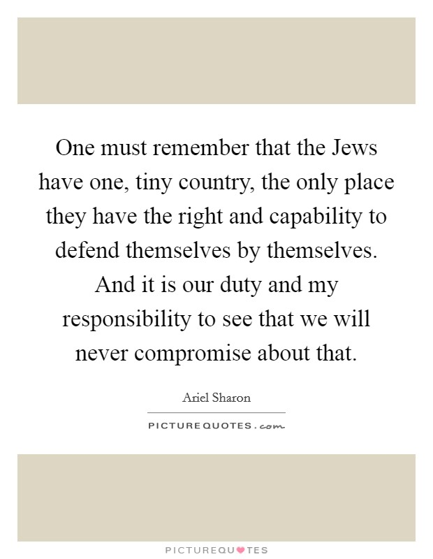 One must remember that the Jews have one, tiny country, the only place they have the right and capability to defend themselves by themselves. And it is our duty and my responsibility to see that we will never compromise about that Picture Quote #1