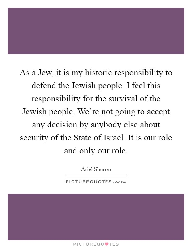 As a Jew, it is my historic responsibility to defend the Jewish people. I feel this responsibility for the survival of the Jewish people. We're not going to accept any decision by anybody else about security of the State of Israel. It is our role and only our role Picture Quote #1