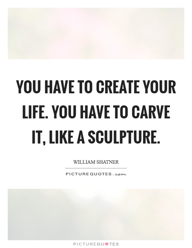 You have to create your life. You have to carve it, like a sculpture Picture Quote #1