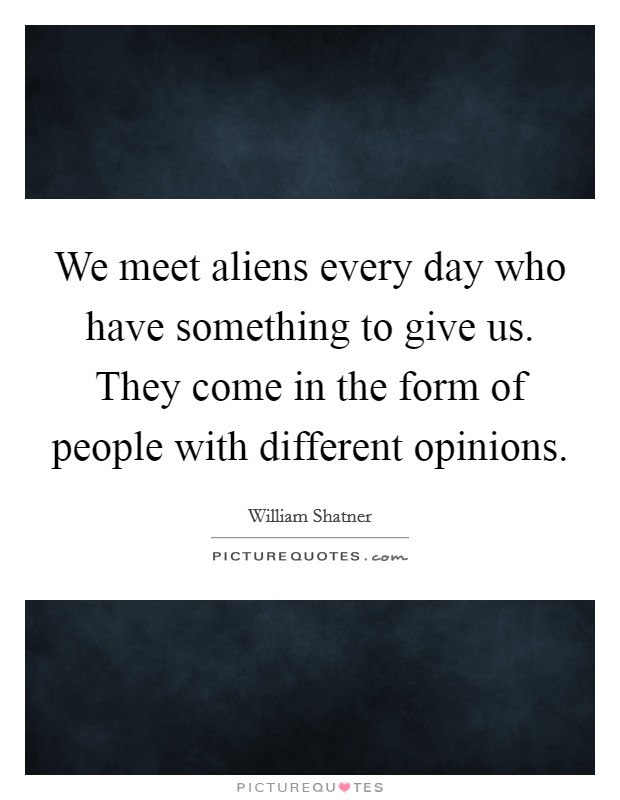 We meet aliens every day who have something to give us. They come in the form of people with different opinions Picture Quote #1