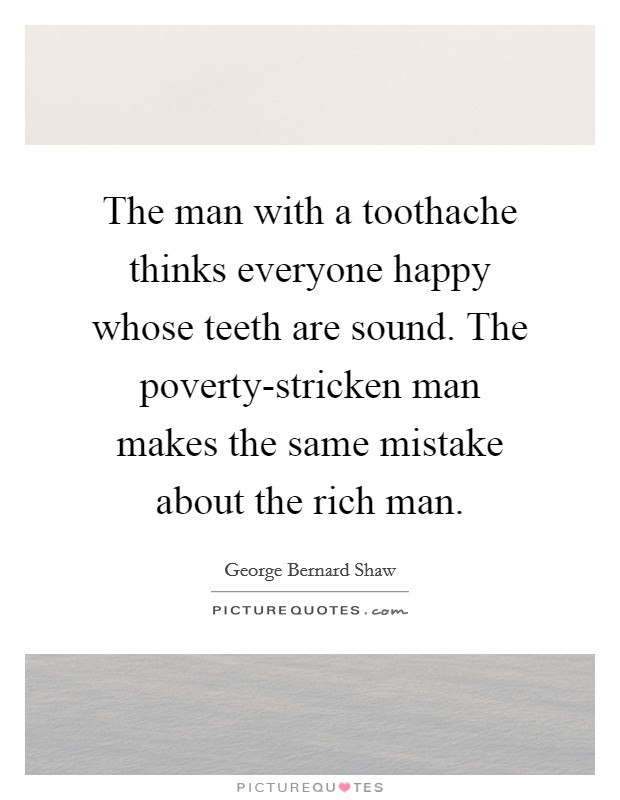 The man with a toothache thinks everyone happy whose teeth are sound. The poverty-stricken man makes the same mistake about the rich man Picture Quote #1
